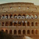 古代ローマ市民が熱狂したコロッセオ