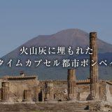 火山灰に埋もれたタイムカプセル都市ポンペイ