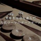英雄や皇帝も遊んだ古代ローマのボードゲーム