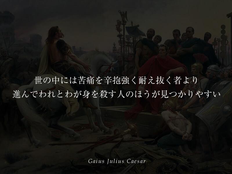 世の中には苦痛を辛抱強く耐え抜く者より、進んでわれとわが身を殺す人のほうが見つかりやすい ガイウス・ユリウス・カエサル