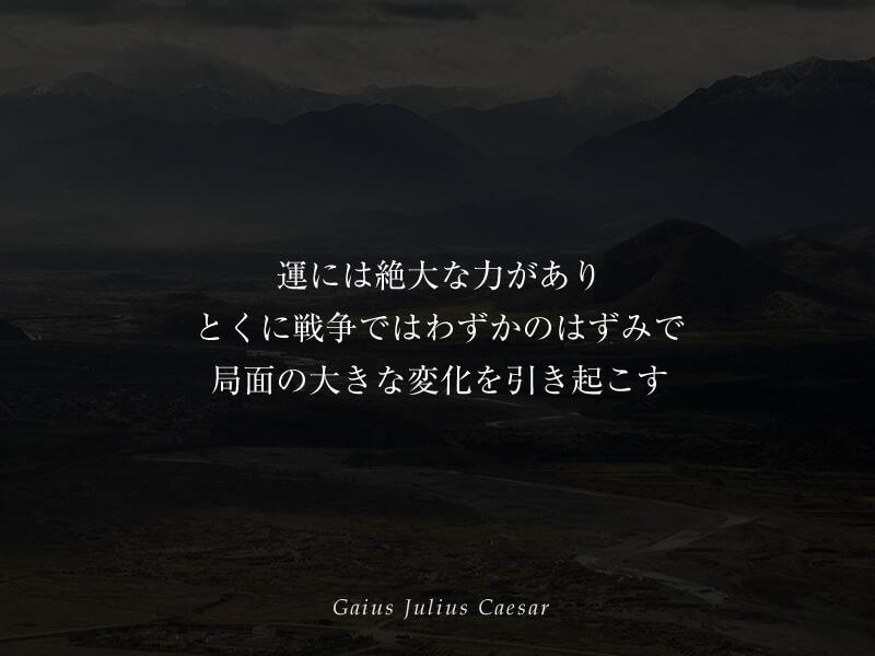 運には絶大な力があり、とくに戦争ではわずかのはずみで局面の大きな変化を引き起こす ガイウス・ユリウス・カエサル