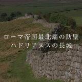 ローマ帝国最北端の防壁 ハドリアヌスの長城